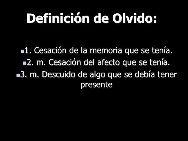 Definición de Olvido: 1. Cesación de la memoria que se tenía.  2. m. Cesación del afecto que se tenía.3. m. Descuido de...
