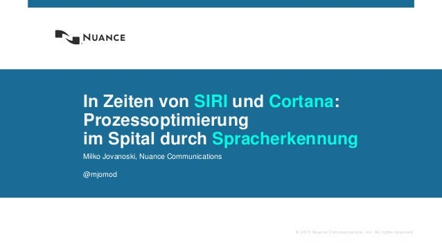 © 2015 Nuance Communications, Inc. All rights reserved. In Zeiten von SIRI und Cortana: Prozessoptimierung im Spital durch...