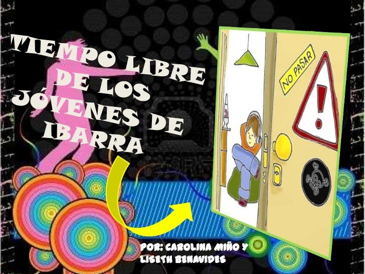 TIEMPO LIBRE DE LOS JÓVENES DE IBARRA<br />Por: CAROLINA MIÑO Y <br />LISETH BENAVIDES<br />