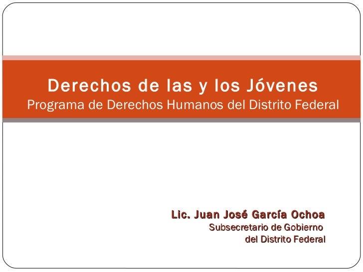 Derechos de las y los Jóvenes Programa de Derechos Humanos del Distrito Federal Lic. Juan José García Ochoa Subsecretario ...