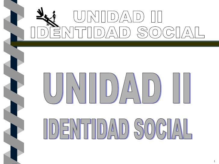 1 UNIDAD II IDENTIDAD SOCIAL UNIDAD II IDENTIDAD SOCIAL