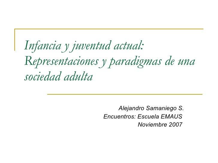 Infancia y juventud actual: Representaciones y paradigmas de una sociedad adulta   Alejandro Samaniego S. Encuentros: Escu...