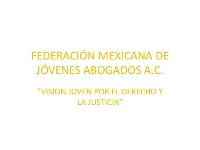 """FEDERACIÓN MEXICANA DE  JÓVENES ABOGADOS A.C.  """"VISION JOVEN POR EL DERECHO Y  LA JUSTICIA"""""""