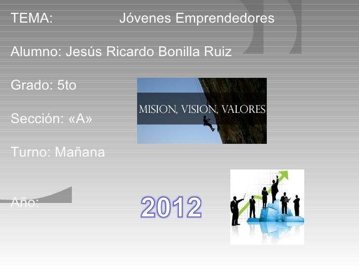 TEMA:           Jóvenes EmprendedoresAlumno: Jesús Ricardo Bonilla RuizGrado: 5toSección: «A»Turno: MañanaAño: