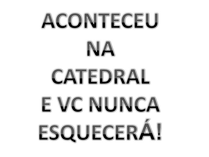 ACONTECEU<br />NA<br />CATEDRAL<br />E VC NUNCA<br />ESQUECERÁ!<br />