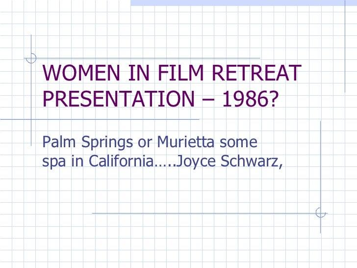 WOMEN IN FILM RETREAT PRESENTATION – 1986? Palm Springs or Murietta some spa in California…..Joyce Schwarz,