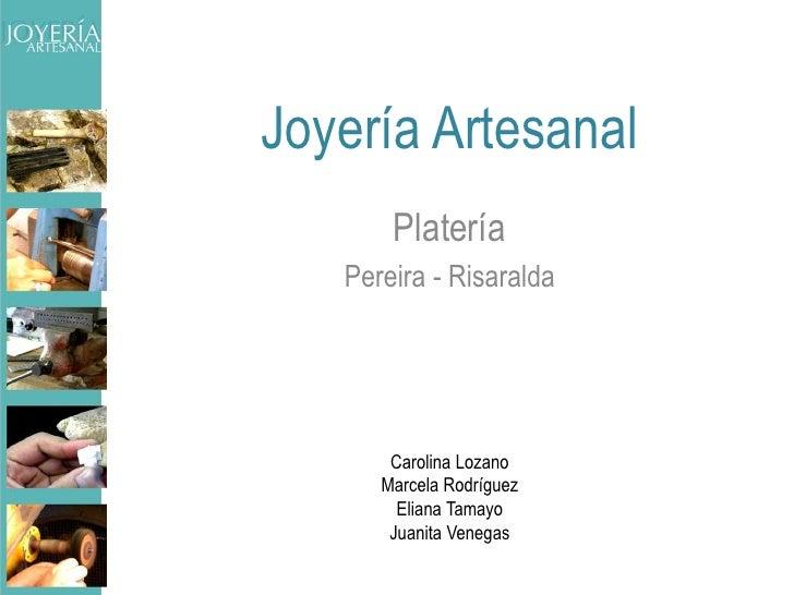 Joyería Artesanal<br />Platería<br />Pereira - Risaralda<br />Carolina Lozano<br />Marcela Rodríguez<br />Eliana Tamayo<br...