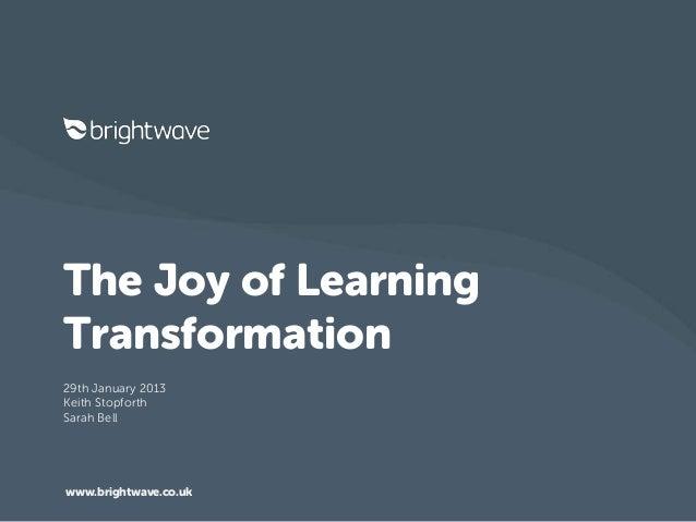 The Joy of LearningTransformation29th January 2013Keith StopforthSarah Bellwww.brightwave.co.uk