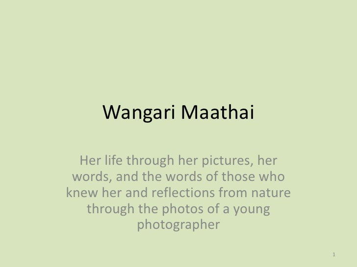 Wangari Maathai  Her life through her pictures, her words, and the words of those whoknew her and reflections from nature ...
