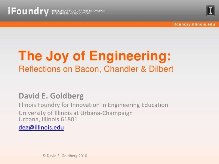 The Joy of Engineering:Reflections on Bacon, Chandler & Dilbert<br />David E. Goldberg<br />Illinois Foundry for Innovatio...
