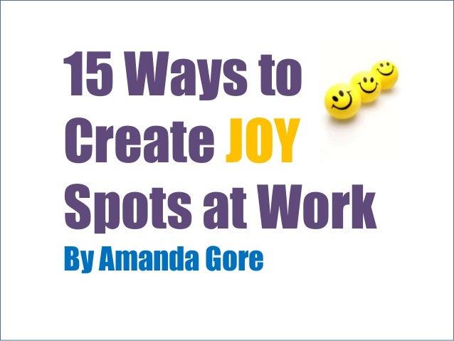 15 Ways toCreate JOYSpots at WorkBy Amanda Gore
