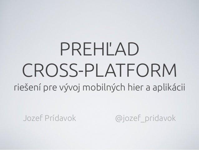 """PREHĽADCROSS-PLATFORMrie""""ení pre vývoj mobilných hier a aplikáciiJozef Prídavok @jozef_pridavok"""