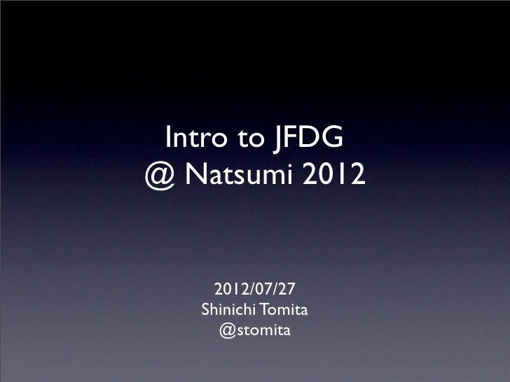 Intro to JFDG@ Natsumi 2012    2012/07/27   Shinichi Tomita     @stomita