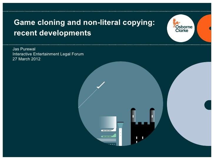 Game cloning and non-literal copying:recent developmentsJas PurewalInteractive Entertainment Legal Forum27 March 2012