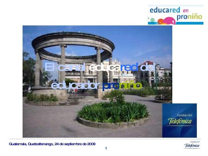 Guatemala,  Quetzaltenango,  24 de  septiembre  de 2009 El canal  educa red   del educador  pro niño