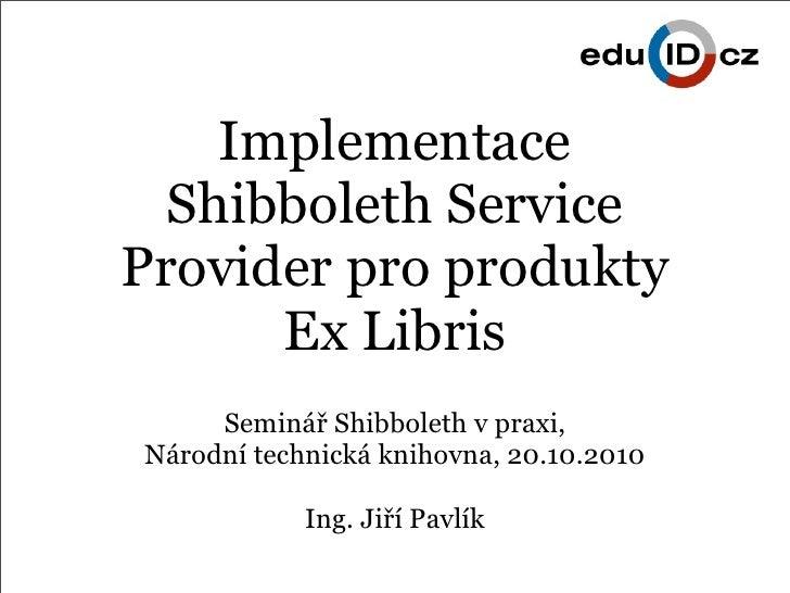 Implementace   Shibboleth Service Provider pro produkty       Ex Libris      Seminář Shibboleth v praxi, Národní technická...