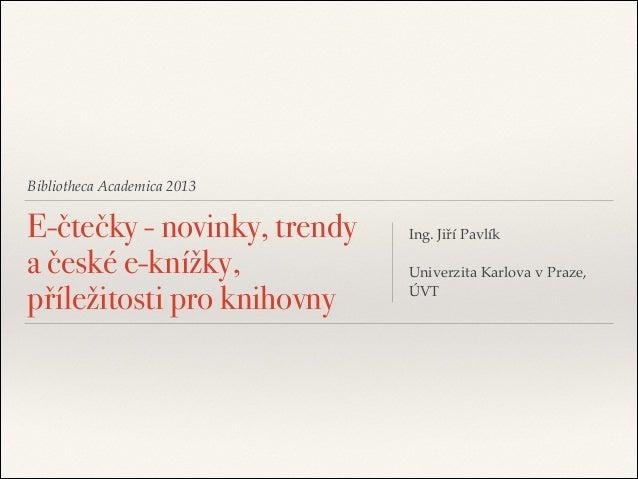 """Bibliotheca Academica 2013  E-čtečky - novinky, trendy a české e-knížky, příležitosti pro knihovny  Ing. Jiří Pavlík""""  ! U..."""
