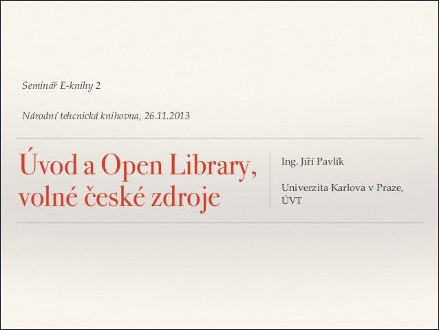 """Seminář E-knihy 2"""" ! Národní tehcnická knihovna, 26.11.2013  Úvod a Open Library, volné české zdroje  Ing. Jiří Pavlík""""  !..."""