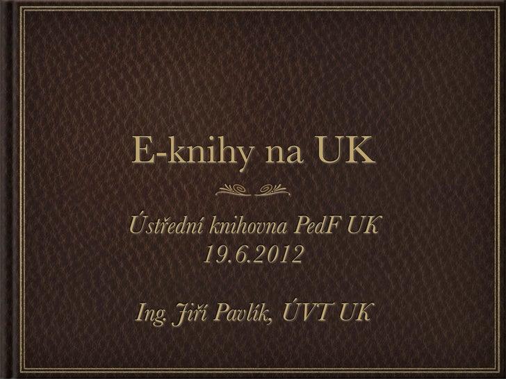 E-knihy na UKÚstřední knihovna PedF UK        19.6.2012Ing. Jiří Pavlík, ÚVT UK