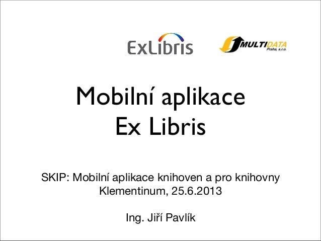 Mobilní aplikaceEx LibrisSKIP: Mobilní aplikace knihoven a pro knihovnyKlementinum, 25.6.2013Ing. Jiří Pavlík