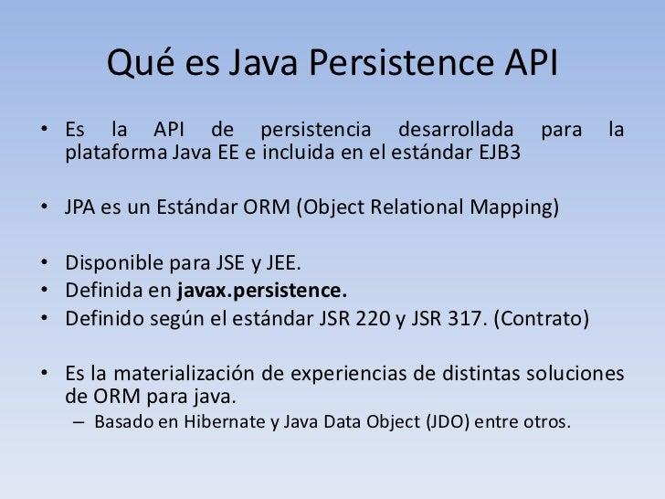 Qué es Java Persistence API• Es la API de persistencia desarrollada para                    la  plataforma Java EE e inclu...