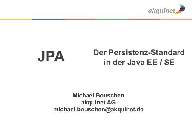 Der Persistenz-StandardJPA            in der Java EE / SE       Michael Bouschen          akquinet AG michael.bouschen@akq...