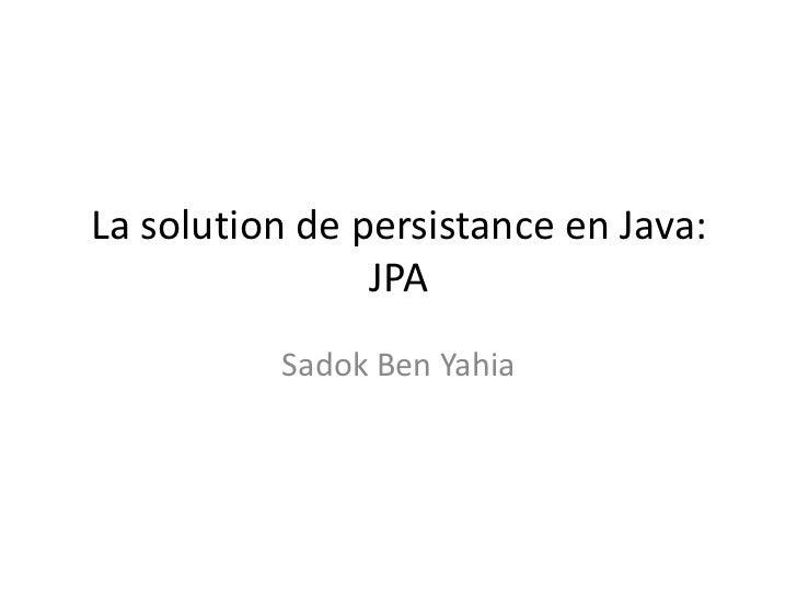 La solution de persistance en Java:                JPA          Sadok Ben Yahia