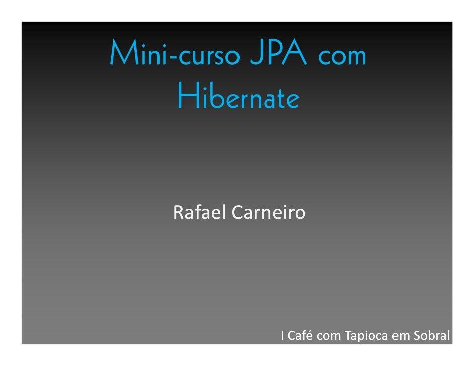 Mini-curso JPA com      Hibernate       Rafael Carneiro                     I Café com Tapioca em Sobral