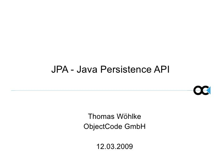 JPA - Java Persistence API Thomas Wöhlke ObjectCode GmbH 12.03.2009