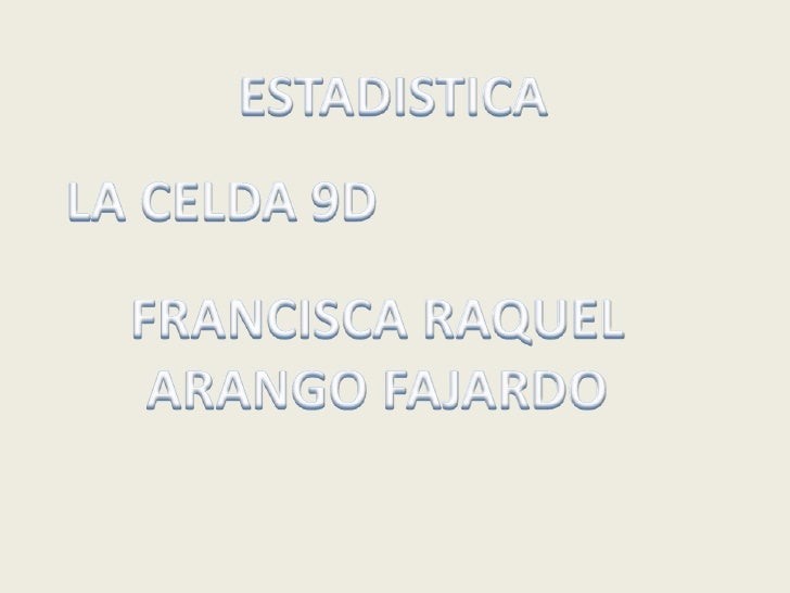ESTADISTICA<br />LA CELDA 9D<br />FRANCISCA RAQUEL<br />ARANGO FAJARDO<br />