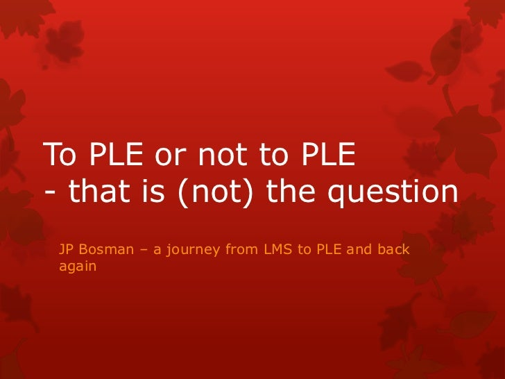 To PLE or not to PLE - that is (not) the question<br />JP Bosman – a journey from LMS to PLE and back again<br />