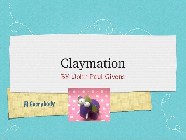 Claymation BY:JohnPaulGivens  HI Everybody
