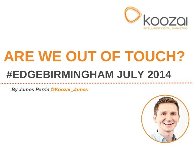 ARE WE OUT OF TOUCH? #EDGEBIRMINGHAM JULY 2014 By James Perrin @Koozai_James