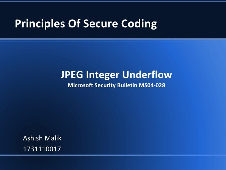 Principles Of Secure Coding            JPEG Integer Underflow                Microsoft Security Bulletin MS04-028 Ashish M...