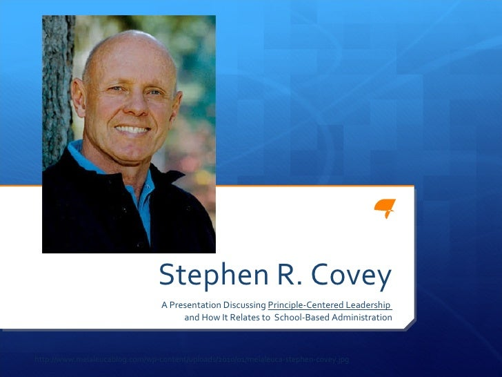 Stephen R. Covey A Presentation Discussing  Principle-Centered Leadership  and How It Relates to  School-Based Administrat...