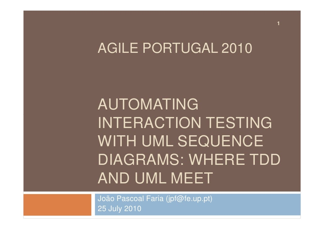 1     AGILE PORTUGAL 2010    AUTOMATING INTERACTION TESTING WITH UML SEQUENCE DIAGRAMS: WHERE TDD AND UML MEET João Pascoa...