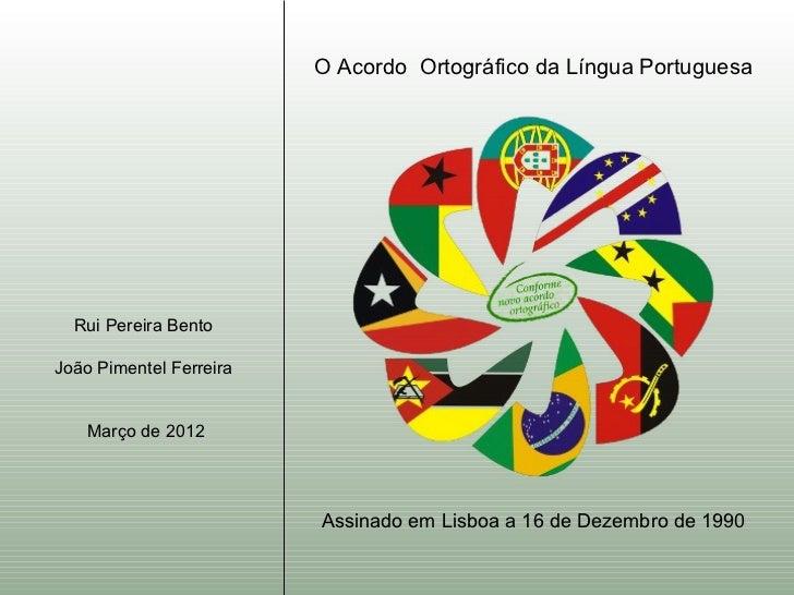 O Acordo Ortográfico da Língua Portuguesa  Rui Pereira BentoJoão Pimentel Ferreira    Março de 2012                       ...
