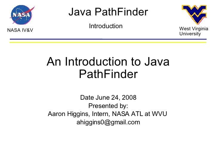 Java PathFinder NASA IV&V West Virginia University Introduction An Introduction to Java PathFinder Date June 24, 2008 Pres...
