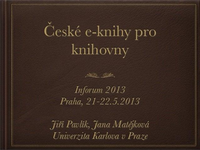 České e-knihy proknihovnyInforum 2013Praha, 21-22.5.2013Jiří Pavlík, Jana MatějkováUniverzita Karlova v Praze