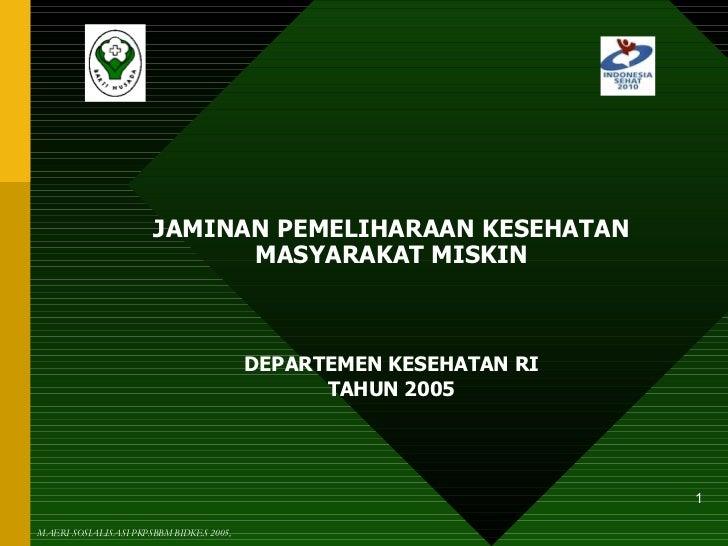 JAMINAN PEMELIHARAAN KESEHATAN MASYARAKAT MISKIN DEPARTEMEN KESEHATAN RI TAHUN 2005 MAERI SOSIALISASI PKPSBBM BIDKES 2005,
