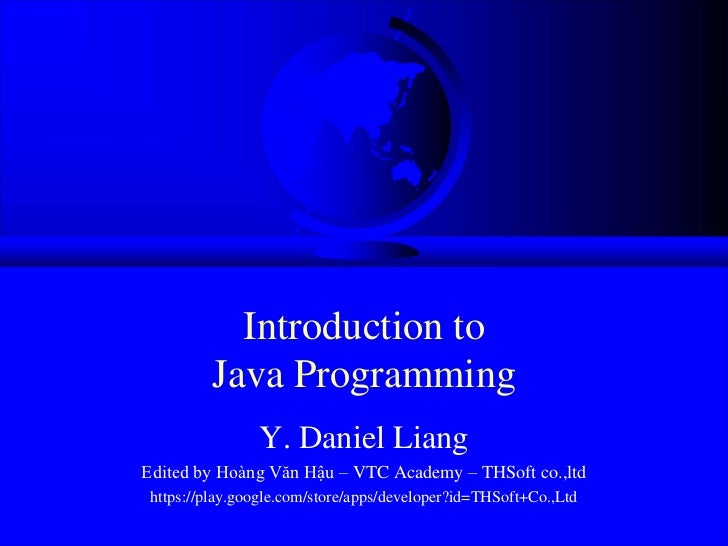 Introduction to         Java Programming                Y. Daniel LiangEdited by Hoàng Văn Hậu – VTC Academy – THSoft co.,...