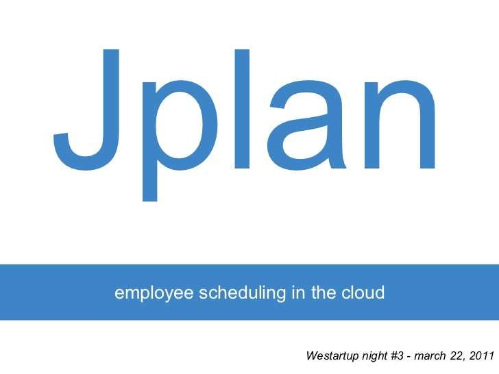 Jplanemployee scheduling in the cloud                      Westartup night #3 - march 22, 2011