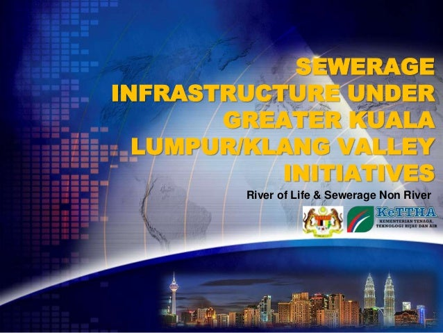 SEWERAGEINFRASTRUCTURE UNDER       GREATER KUALA  LUMPUR/KLANG VALLEY           INITIATIVES         River of Life & Sewera...