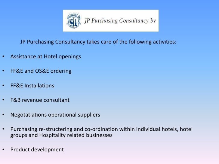 JP Purchasing Consultancy takes care of the following activities:<br />Assistance at Hotel openings<br />FF&E and OS&E ord...