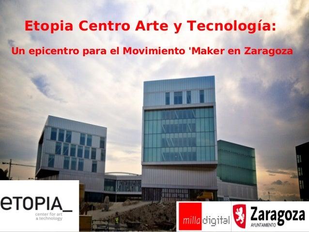 ETOPIA: Centro de Arte y Tecnología. Un epicentro para el movimiento Maker en Zaragoza