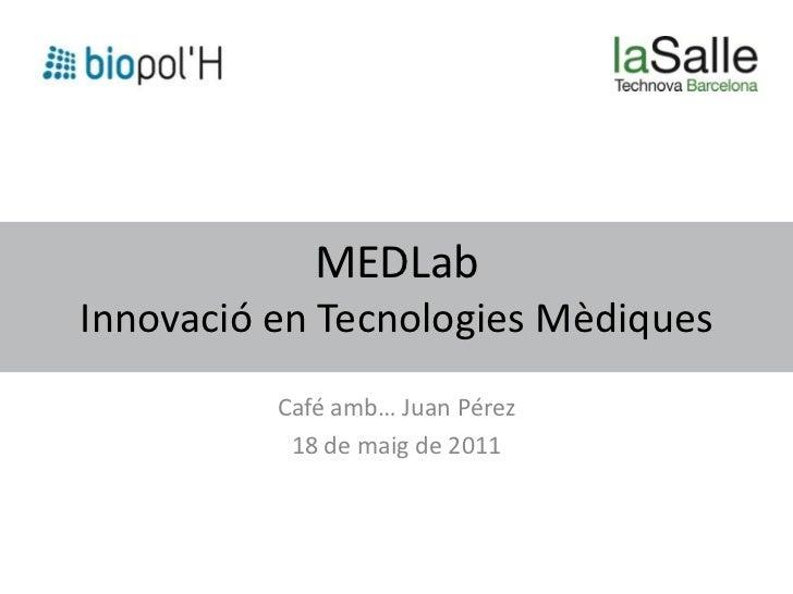 MEDLabInnovació en Tecnologies Mèdiques          Café amb… Juan Pérez           18 de maig de 2011