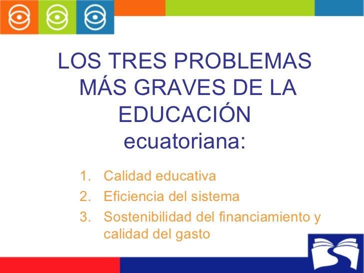 LOS TRES PROBLEMAS  MÁS GRAVES DE LA EDUCACIÓN ecuatoriana: <ul><li>Calidad educativa </li></ul><ul><li>Eficiencia del sis...