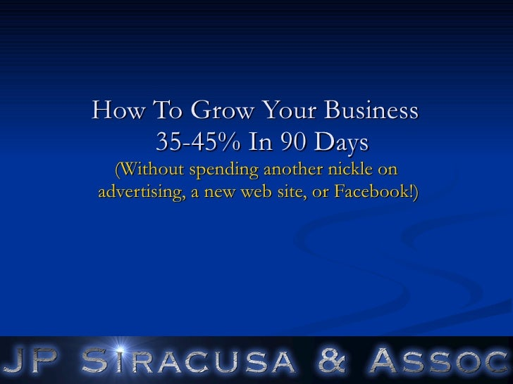 How To Grow Your Business   25-45% In 90 Days (Without spending another dime on  advertising, a new web site, or Twitter!)...