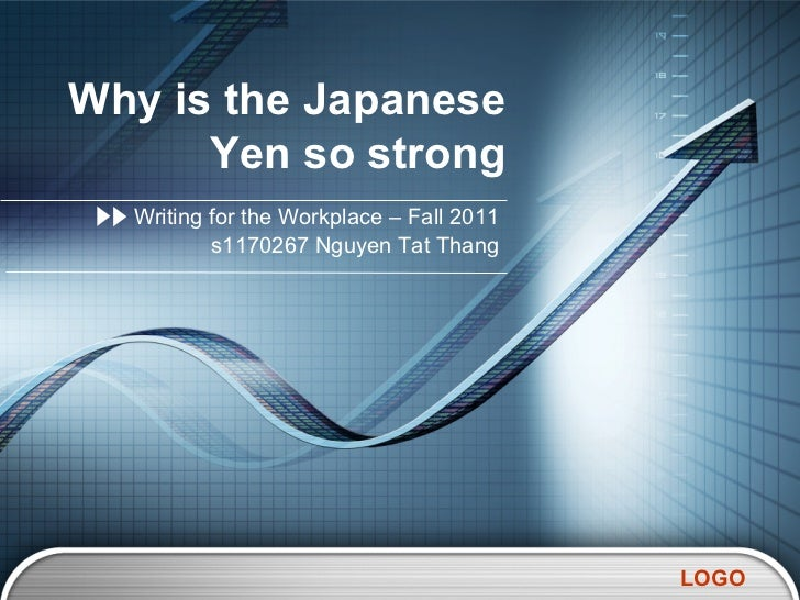 Why is the Japanese      Yen so strong  Writing for the Workplace – Fall 2011          s1170267 Nguyen Tat Thang          ...