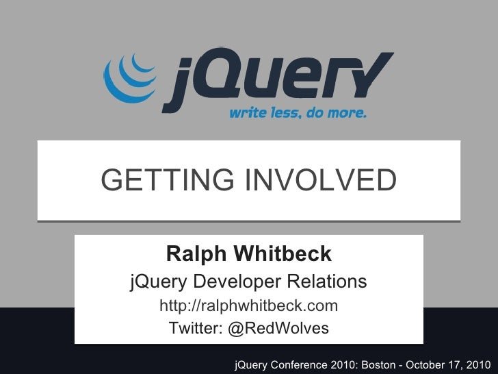 GETTING INVOLVED Ralph Whitbeck jQuery Developer Relations http://ralphwhitbeck.com Twitter: @RedWolves jQuery Conference ...